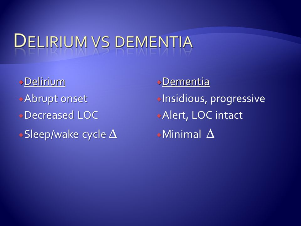Delirium vs dementia Delirium Abrupt onset Decreased LOC