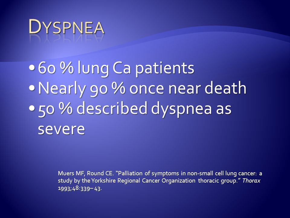 Dyspnea 60 % lung Ca patients Nearly 90 % once near death