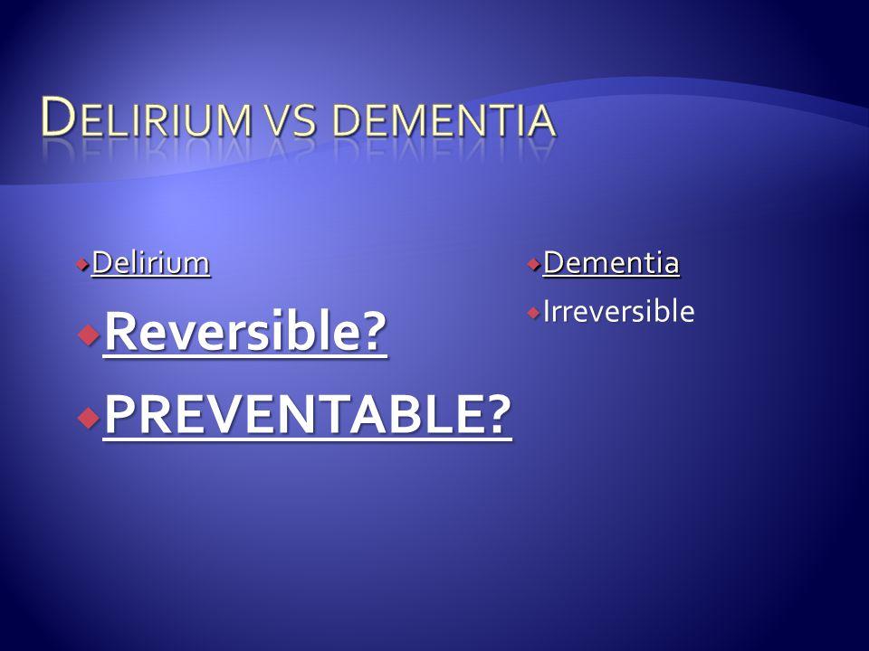 Delirium vs dementia Reversible PREVENTABLE Delirium Dementia
