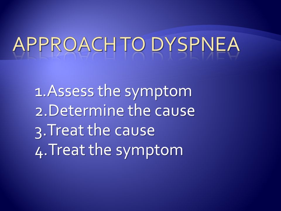 Approach to Dyspnea Assess the symptom Determine the cause