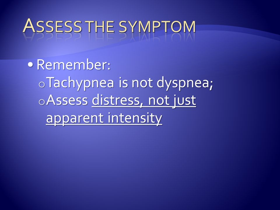 Assess the symptom Remember: Tachypnea is not dyspnea;
