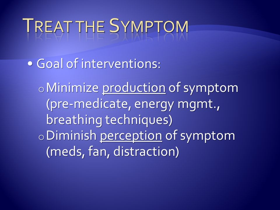 Treat the Symptom Goal of interventions: