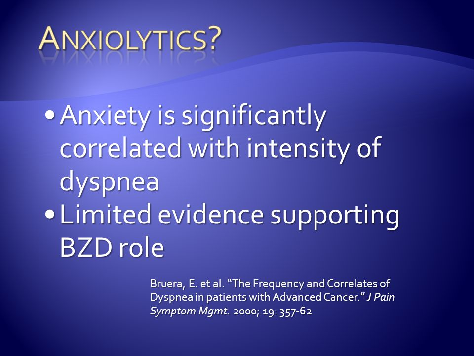 Anxiolytics Anxiety is significantly correlated with intensity of dyspnea. Limited evidence supporting BZD role.