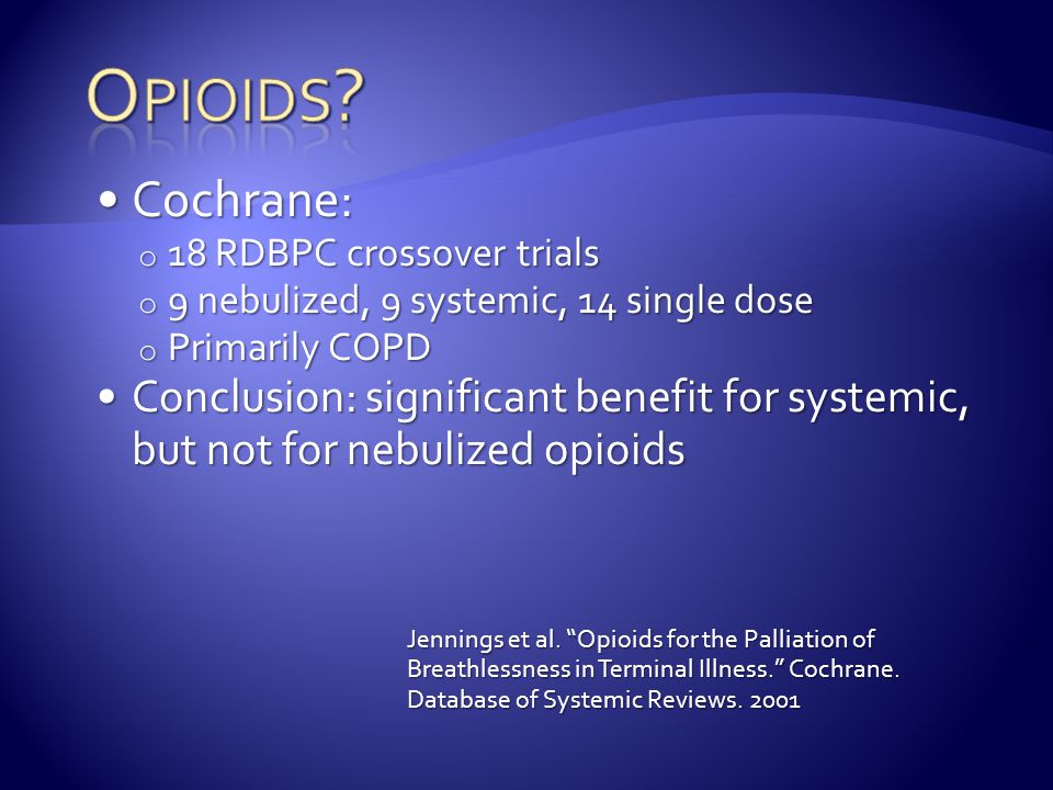 Opioids Cochrane: 18 RDBPC crossover trials. 9 nebulized, 9 systemic, 14 single dose. Primarily COPD.