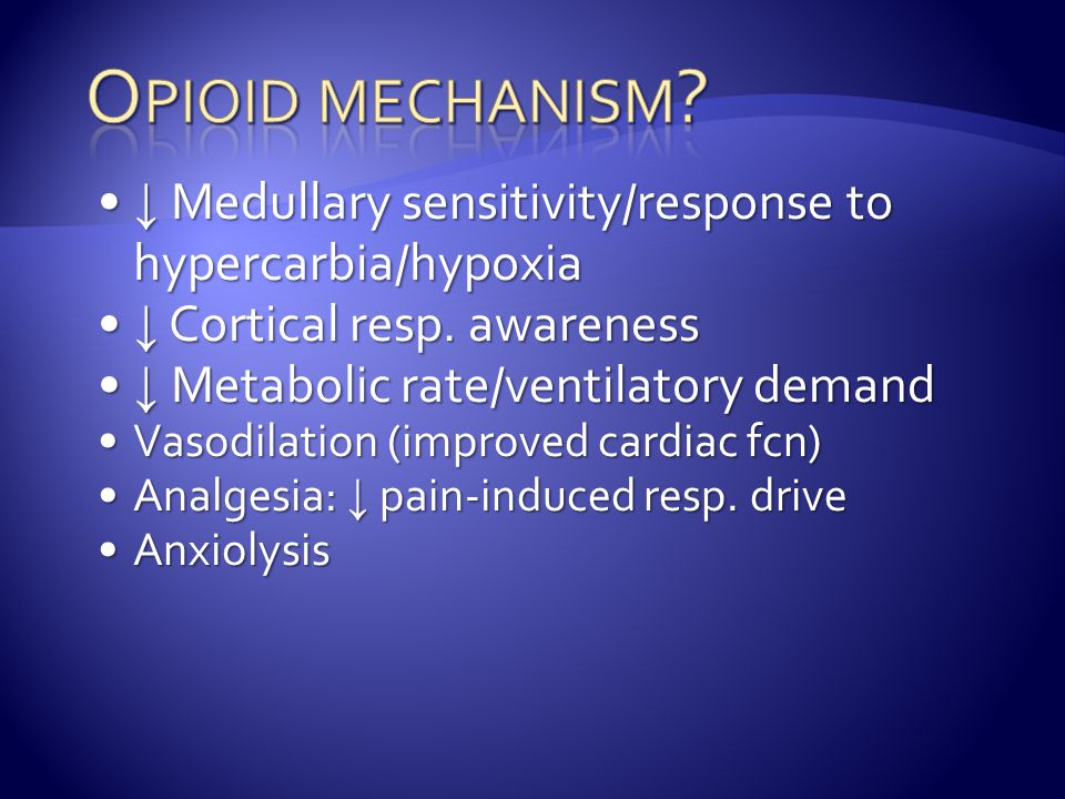 Opioid mechanism ↓ Medullary sensitivity/response to hypercarbia/hypoxia. ↓ Cortical resp. awareness.