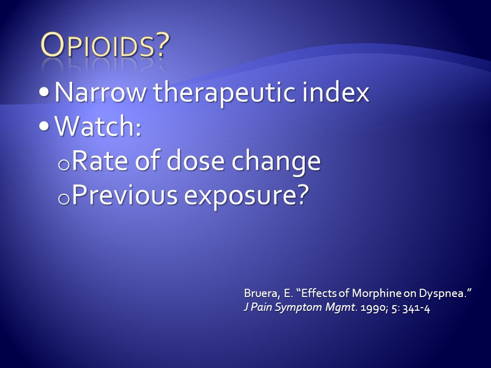 Opioids Narrow therapeutic index Watch: Rate of dose change