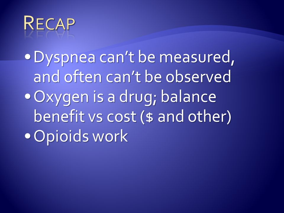 Recap Dyspnea can't be measured, and often can't be observed