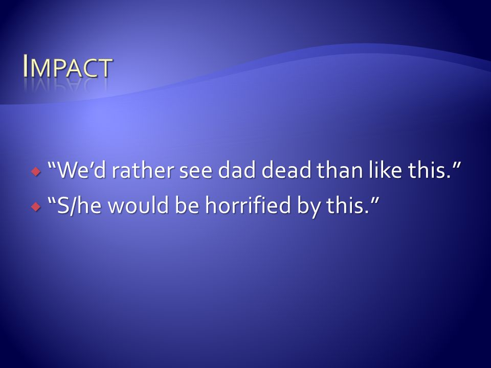 Impact We'd rather see dad dead than like this.