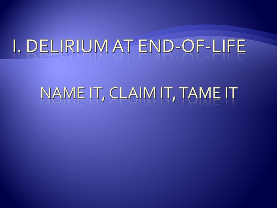 I. Delirium at end-of-life Name it, claim it, tame it