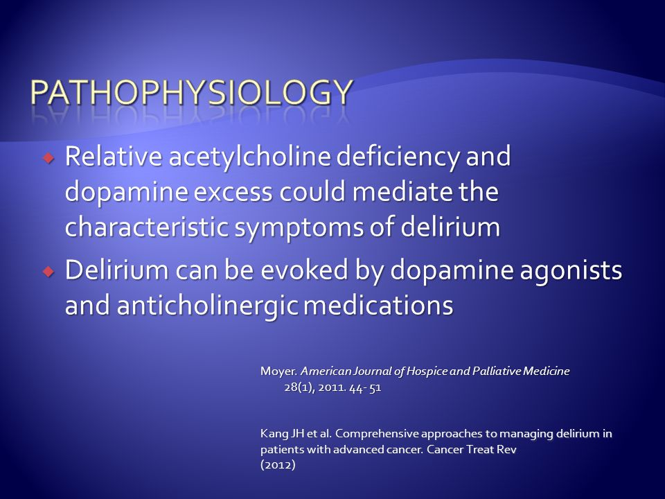 pathophysiology Relative acetylcholine deficiency and dopamine excess could mediate the characteristic symptoms of delirium.
