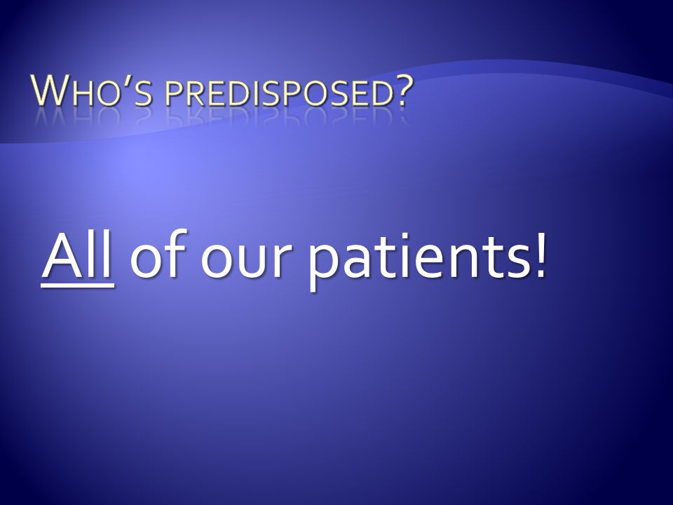 Who's predisposed All of our patients!