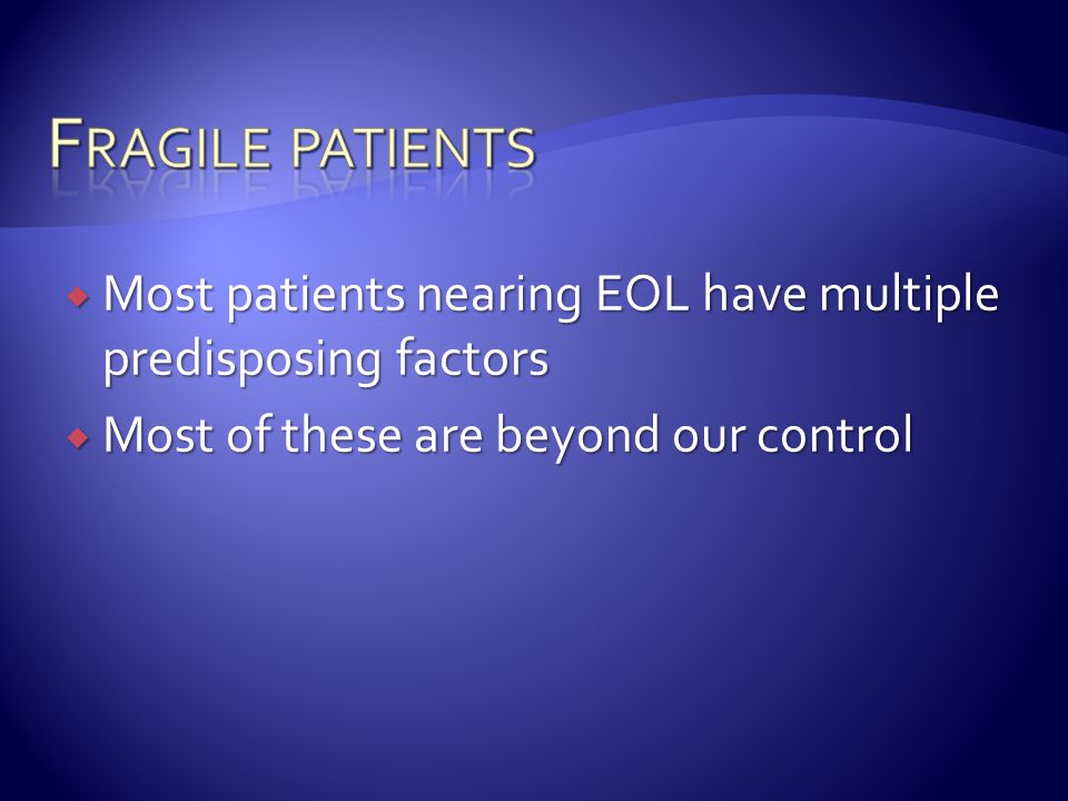 Fragile patients Most patients nearing EOL have multiple predisposing factors.