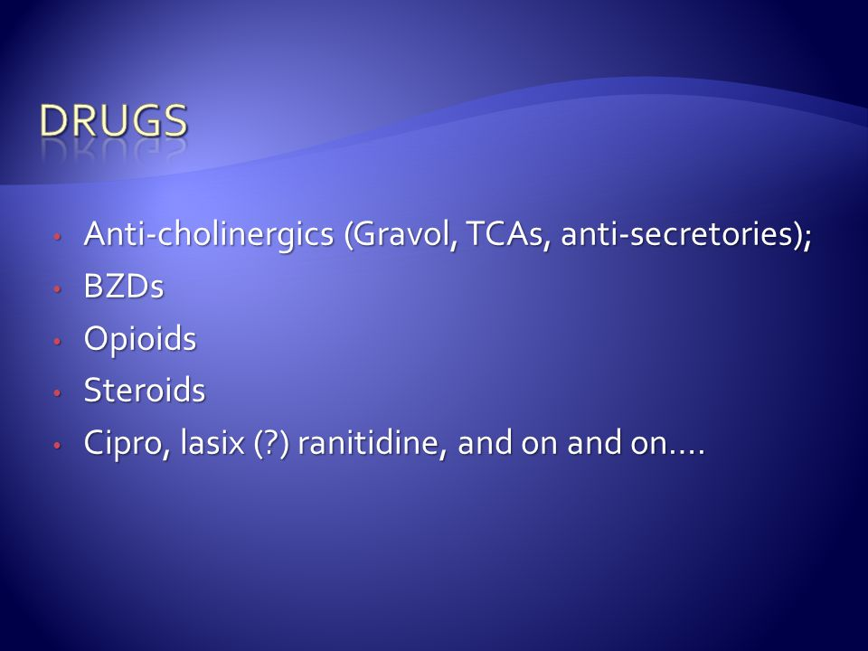 drugs Anti-cholinergics (Gravol, TCAs, anti-secretories); BZDs Opioids