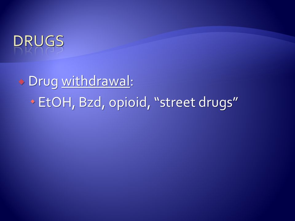 drugs Drug withdrawal: EtOH, Bzd, opioid, street drugs