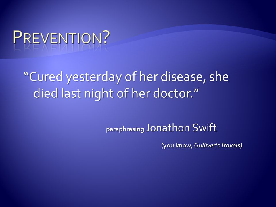 Prevention Cured yesterday of her disease, she died last night of her doctor. paraphrasing Jonathon Swift.