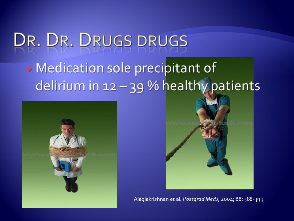 Dr. Dr. Drugs drugs Medication sole precipitant of delirium in 12 – 39 % healthy patients. Alagiakrishnan et al. Postgrad Med J, 2004; 88: 388-393.