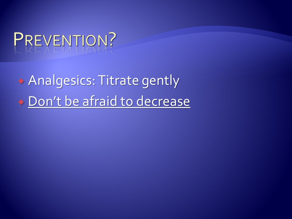 Prevention Analgesics: Titrate gently Don't be afraid to decrease