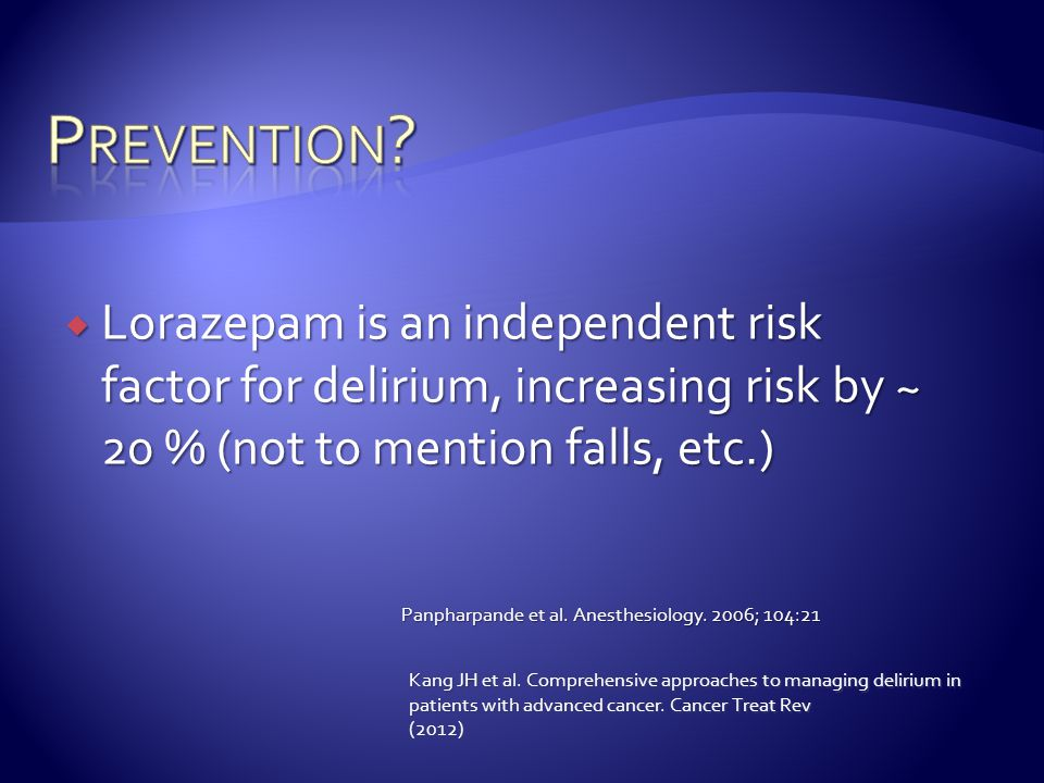 Prevention Lorazepam is an independent risk factor for delirium, increasing risk by ~ 20 % (not to mention falls, etc.)