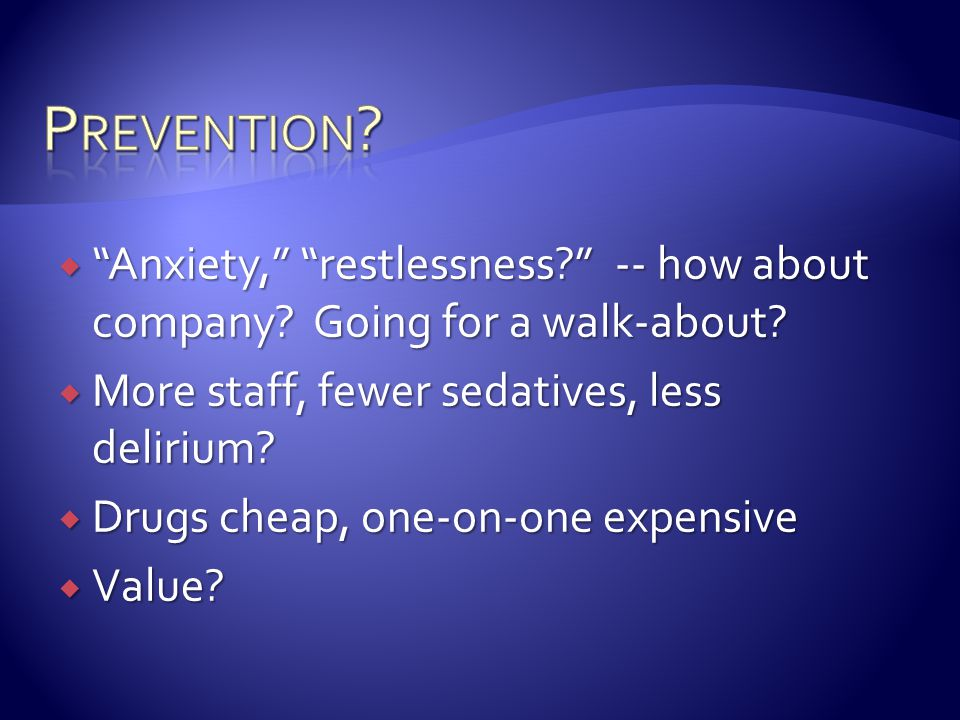 Prevention Anxiety, restlessness -- how about company Going for a walk-about More staff, fewer sedatives, less delirium