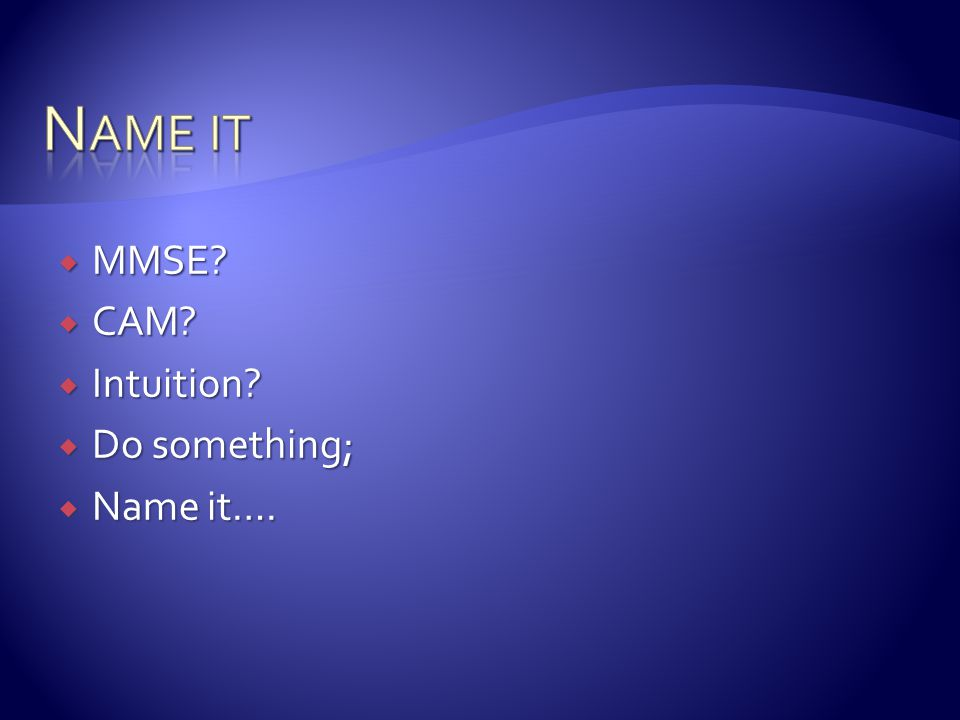 Name it MMSE CAM Intuition Do something; Name it….