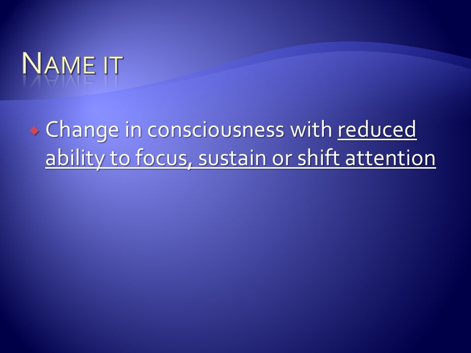 Name it Change in consciousness with reduced ability to focus, sustain or shift attention.