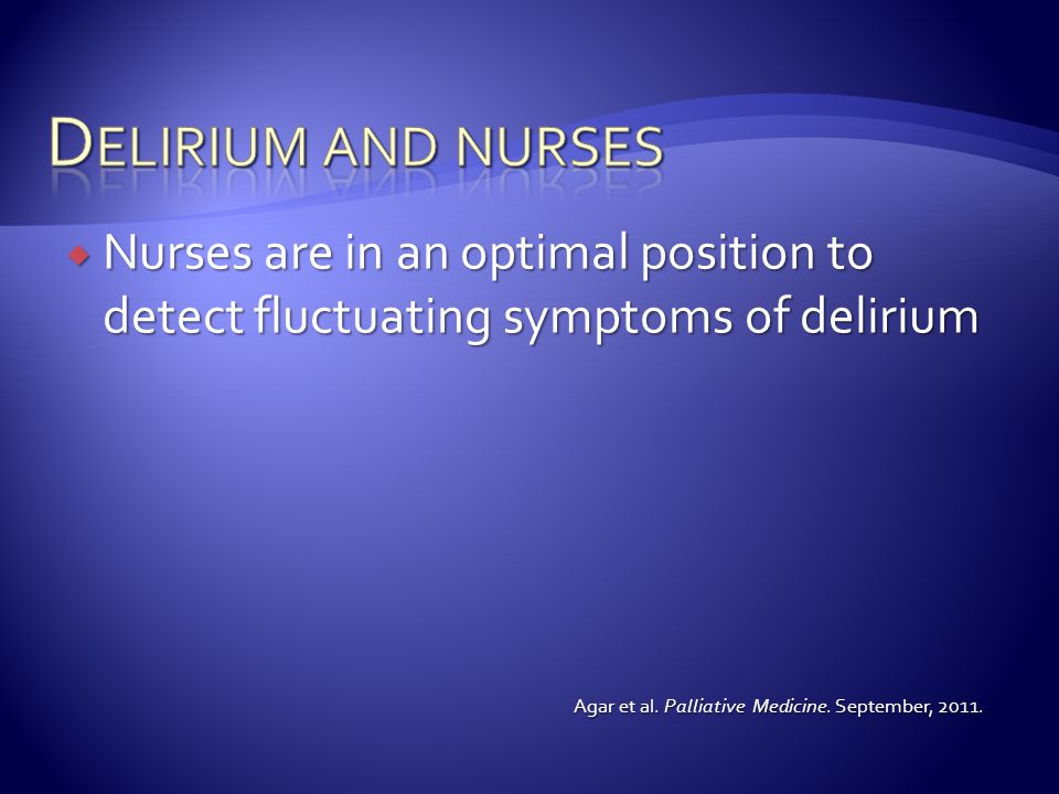 Delirium and nurses Nurses are in an optimal position to detect fluctuating symptoms of delirium.