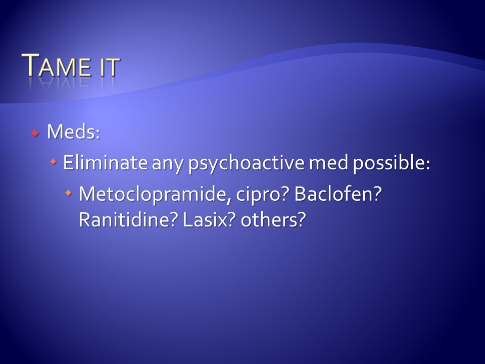 Tame it Meds: Eliminate any psychoactive med possible: