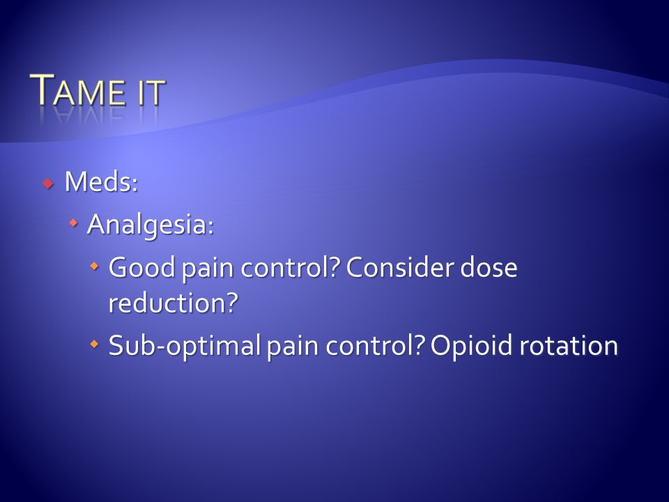 Tame it Meds: Analgesia: Good pain control Consider dose reduction