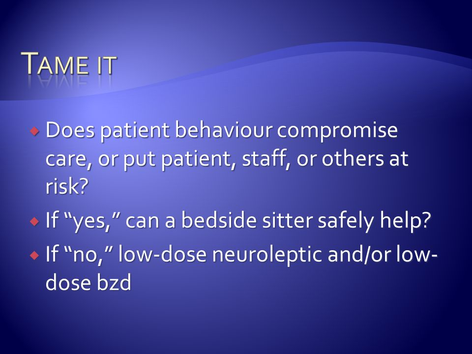 Tame it Does patient behaviour compromise care, or put patient, staff, or others at risk If yes, can a bedside sitter safely help