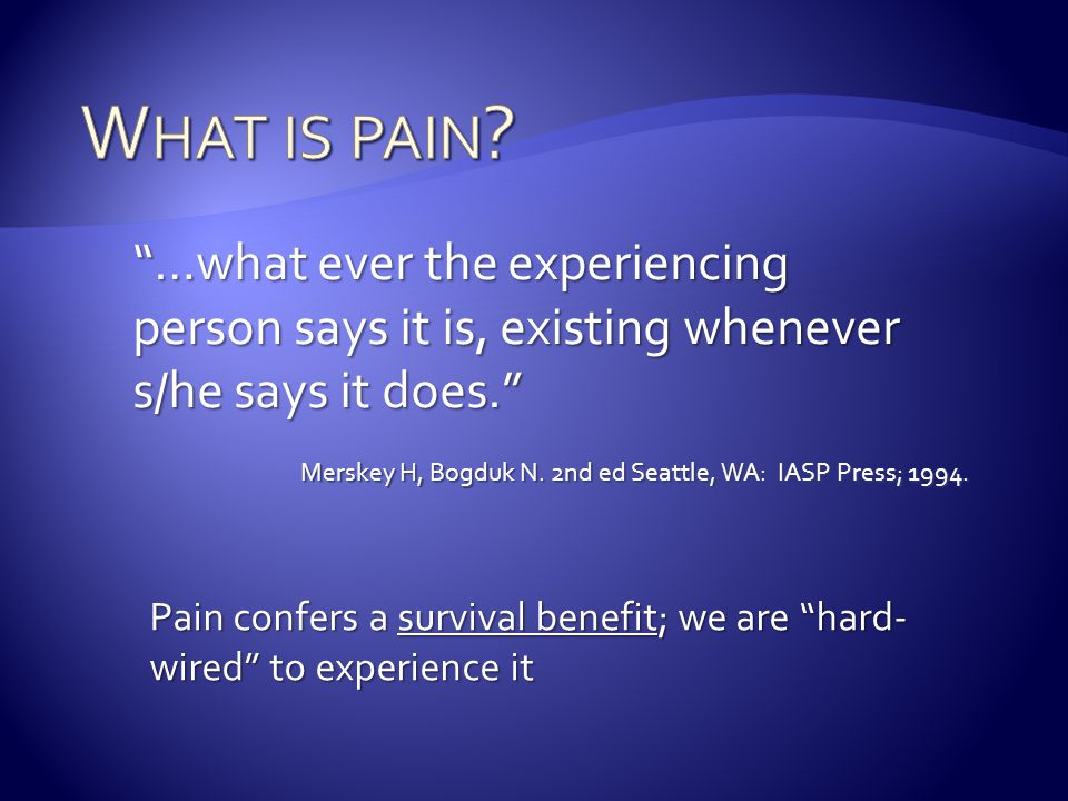 What is pain …what ever the experiencing person says it is, existing whenever s/he says it does.