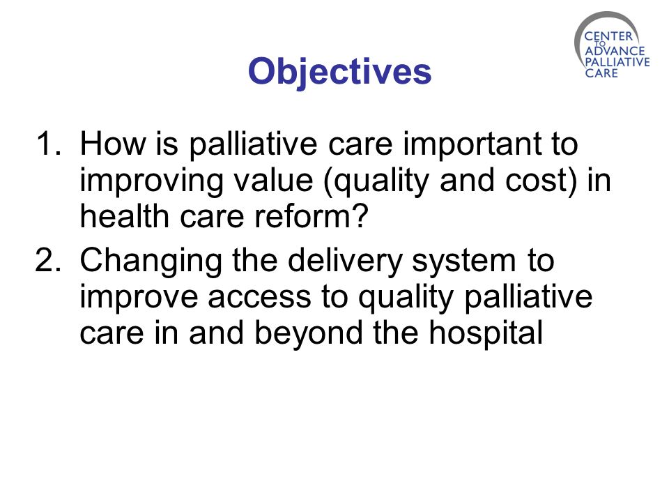 Objectives How is palliative care important to improving value (quality and cost) in health care reform