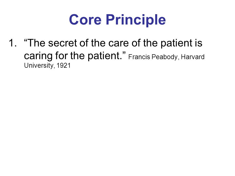 Core Principle The secret of the care of the patient is caring for the patient. Francis Peabody, Harvard University, 1921.