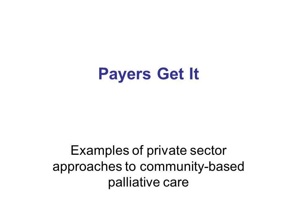 Payers Get It Examples of private sector approaches to community-based palliative care