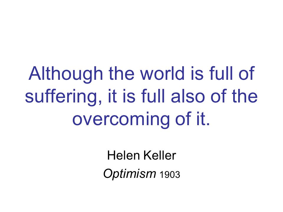 Although the world is full of suffering, it is full also of the overcoming of it.