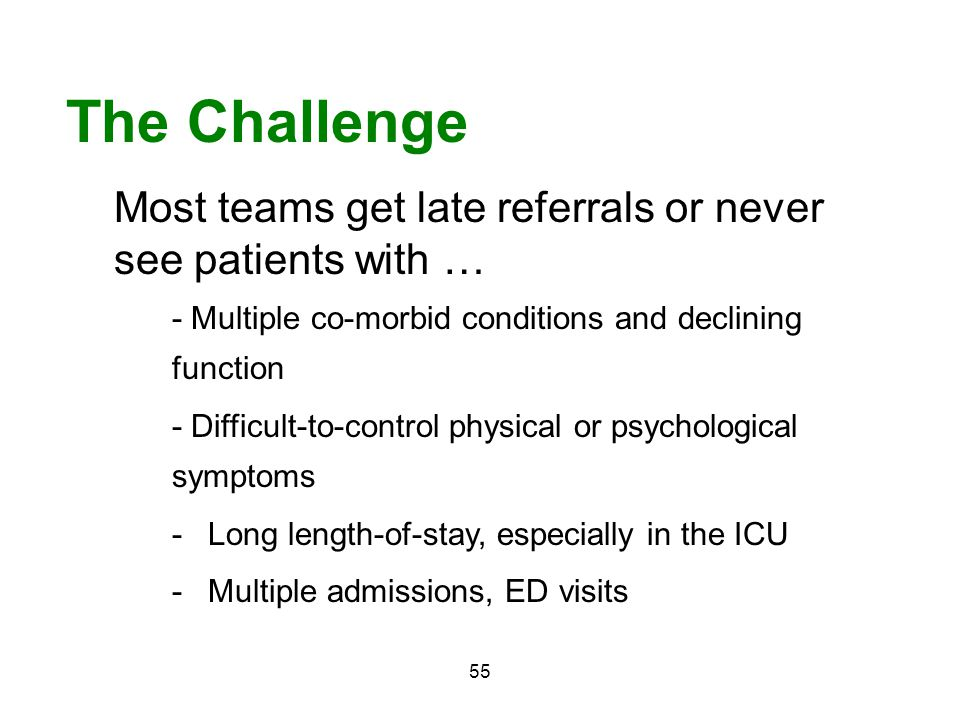 The Challenge Most teams get late referrals or never see patients with … - Multiple co-morbid conditions and declining function.