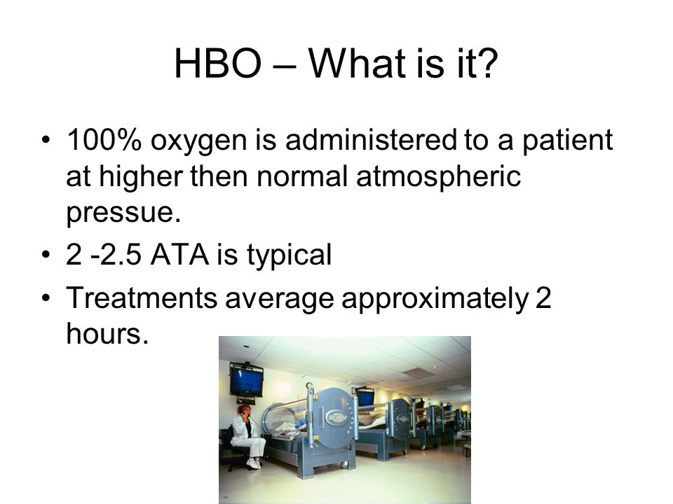 HBO – What is it 100% oxygen is administered to a patient at higher then normal atmospheric pressue.