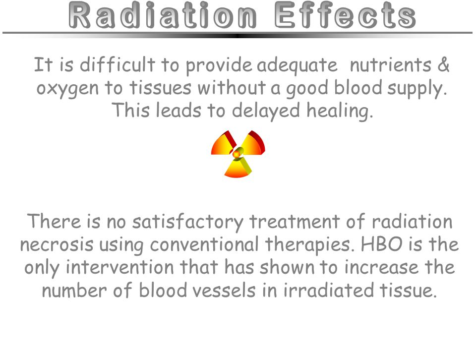 Radiation Effects It is difficult to provide adequate nutrients & oxygen to tissues without a good blood supply. This leads to delayed healing.