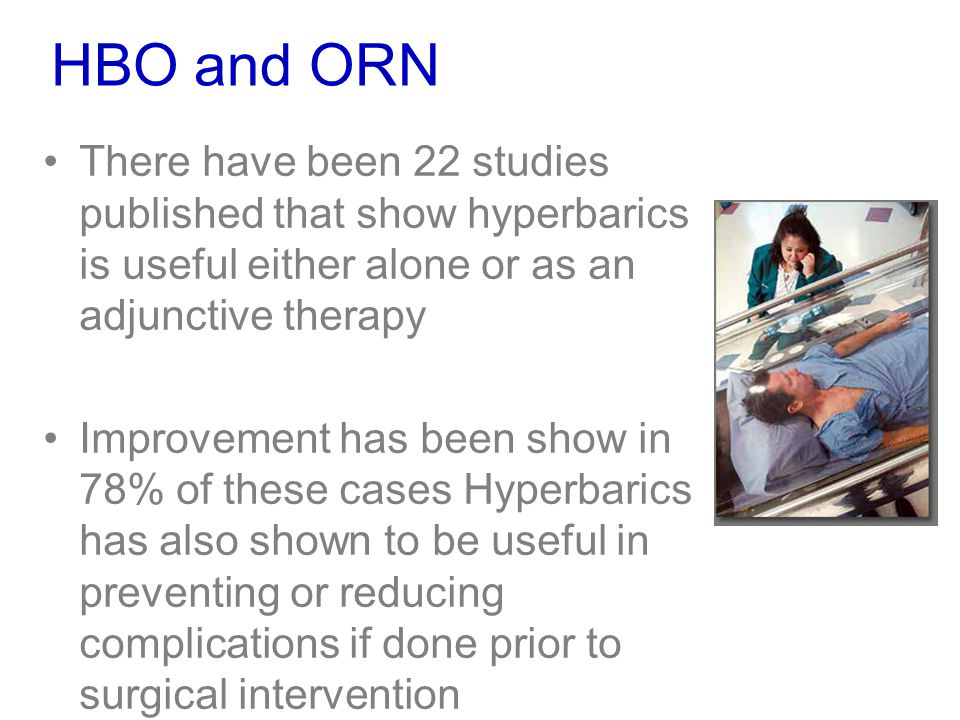 HBO and ORN There have been 22 studies published that show hyperbarics is useful either alone or as an adjunctive therapy.