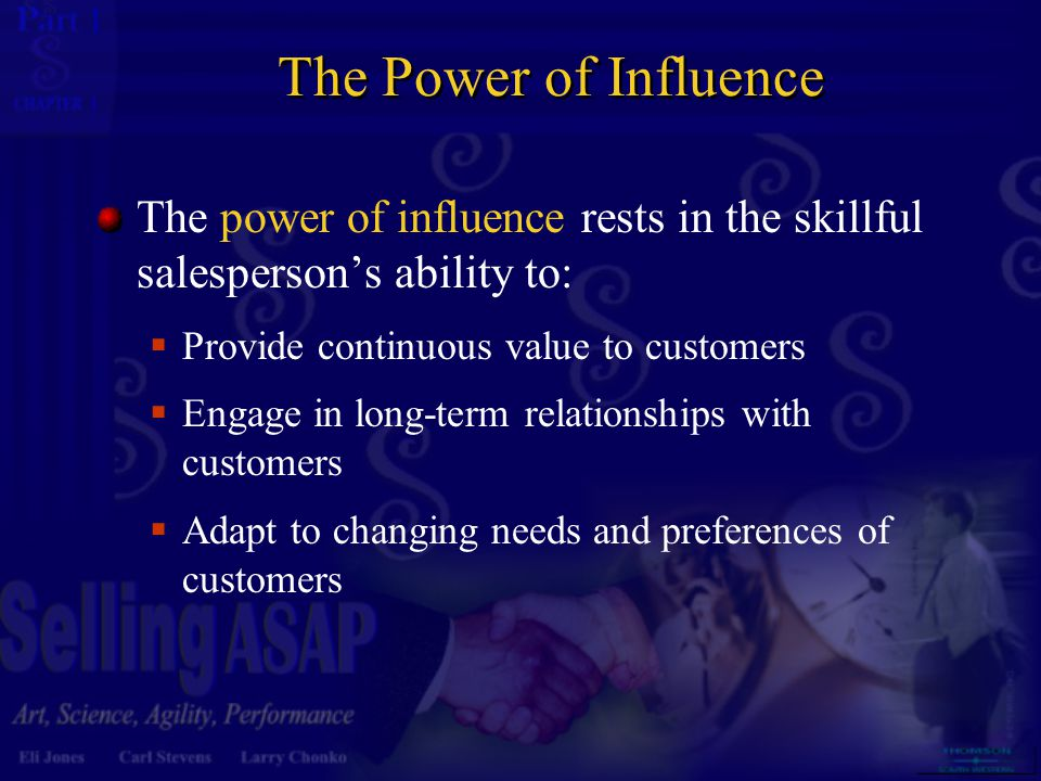 The Power of Influence The power of influence rests in the skillful salesperson's ability to: Provide continuous value to customers.