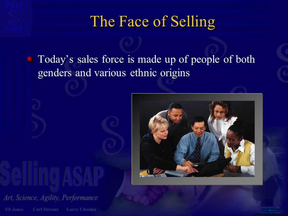 The Face of Selling Today's sales force is made up of people of both genders and various ethnic origins.