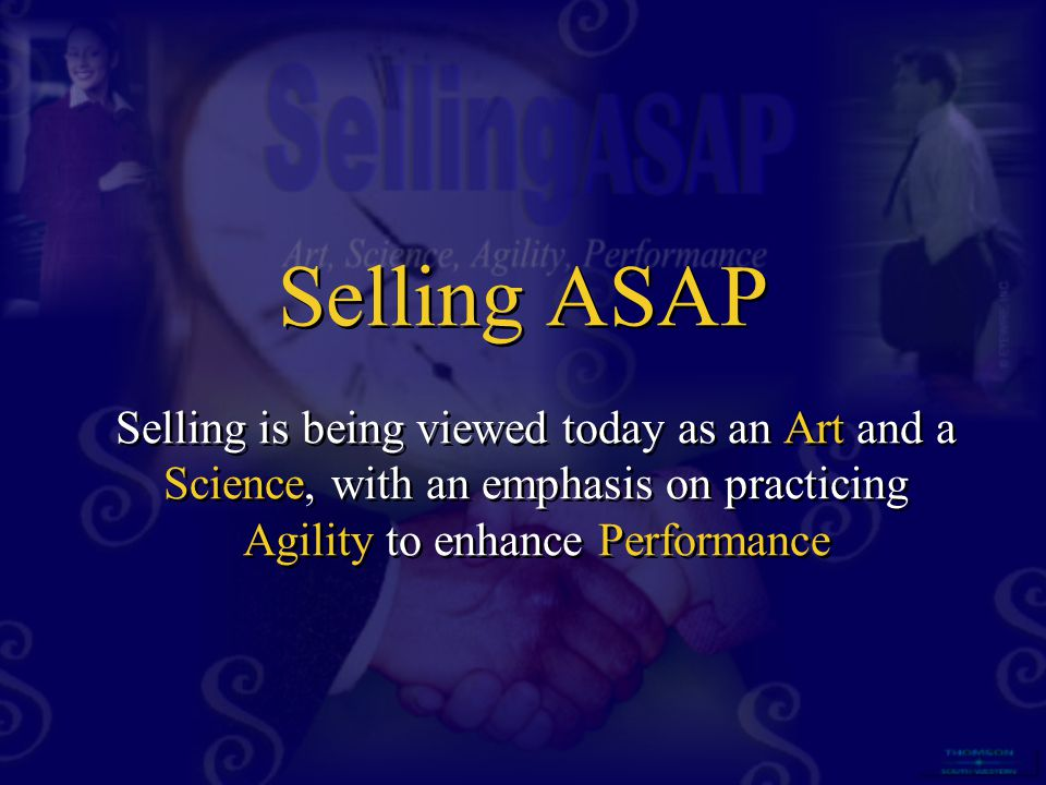 Selling ASAP Selling is being viewed today as an Art and a Science, with an emphasis on practicing Agility to enhance Performance.