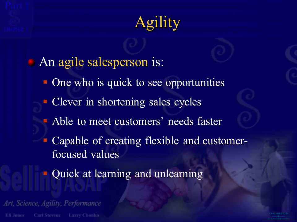 Agility An agile salesperson is: One who is quick to see opportunities