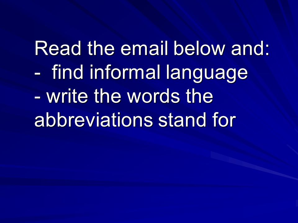 Read the email below and: - find informal language - write the words the abbreviations stand for
