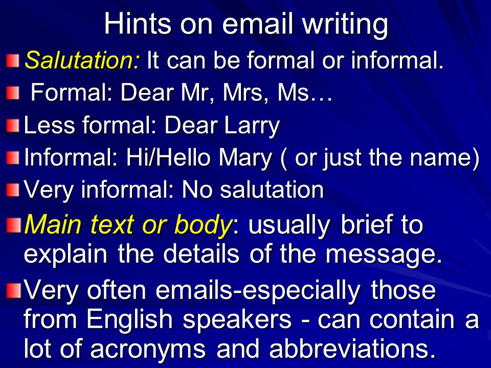 Hints on email writing Salutation: It can be formal or informal. Formal: Dear Mr, Mrs, Ms… Less formal: Dear Larry.