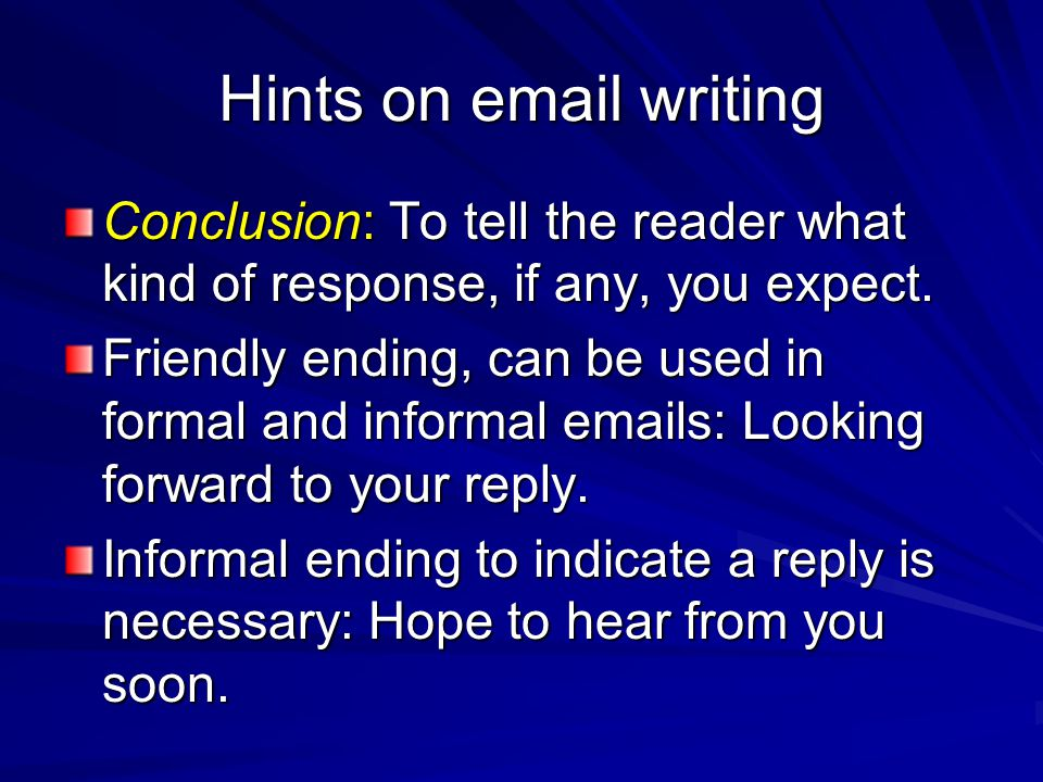 Hints on email writing Conclusion: To tell the reader what kind of response, if any, you expect.