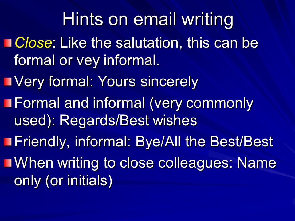 Hints on email writing Close: Like the salutation, this can be formal or vey informal. Very formal: Yours sincerely.