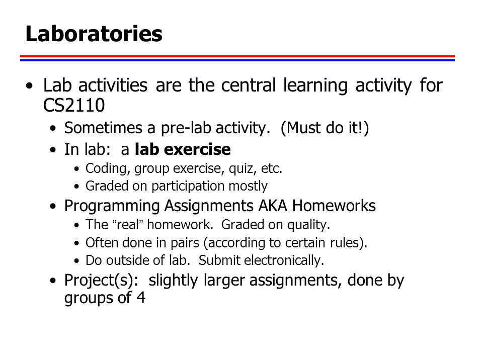 Laboratories Lab activities are the central learning activity for CS2110. Sometimes a pre-lab activity. (Must do it!)