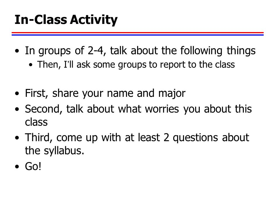 In-Class Activity In groups of 2-4, talk about the following things