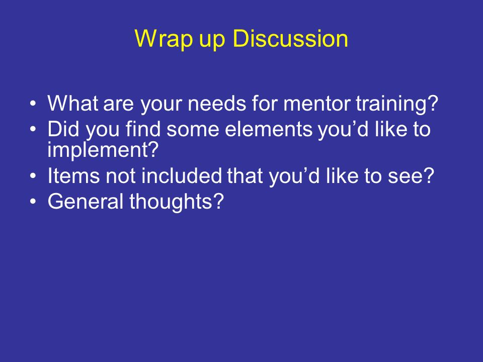 Wrap up Discussion What are your needs for mentor training