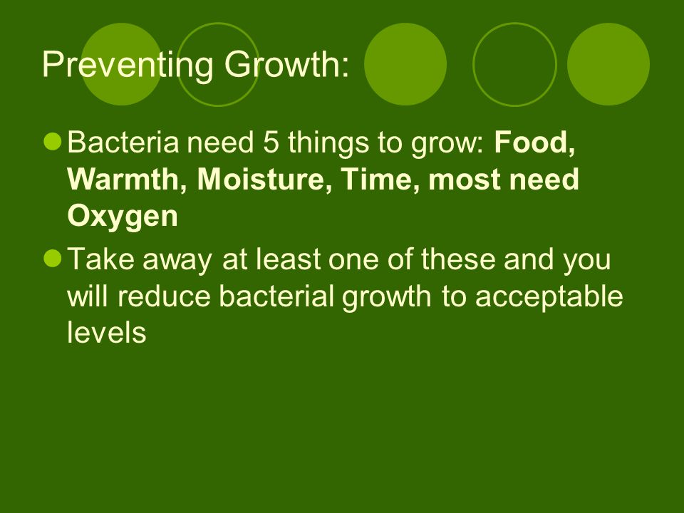 Preventing Growth: Bacteria need 5 things to grow: Food, Warmth, Moisture, Time, most need Oxygen.